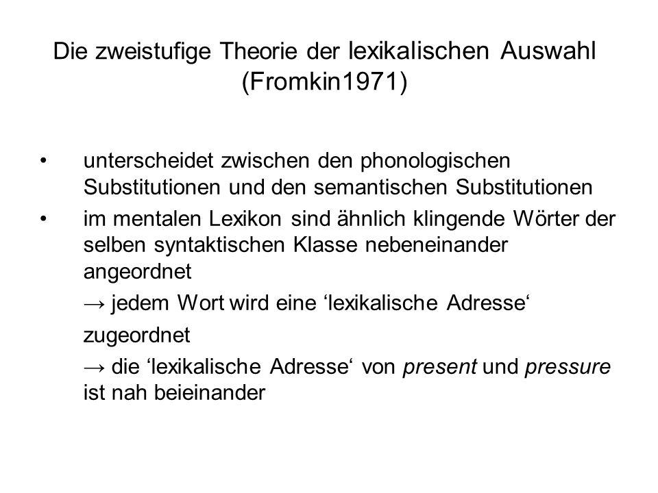 Die zweistufige Theorie der lexikalischen Auswahl (Fromkin1971) unterscheidet zwischen den phonologischen Substitutionen und den semantischen Substitu