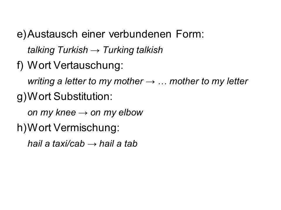e)Austausch einer verbundenen Form: talking Turkish Turking talkish f)Wort Vertauschung: writing a letter to my mother … mother to my letter g)Wort Su