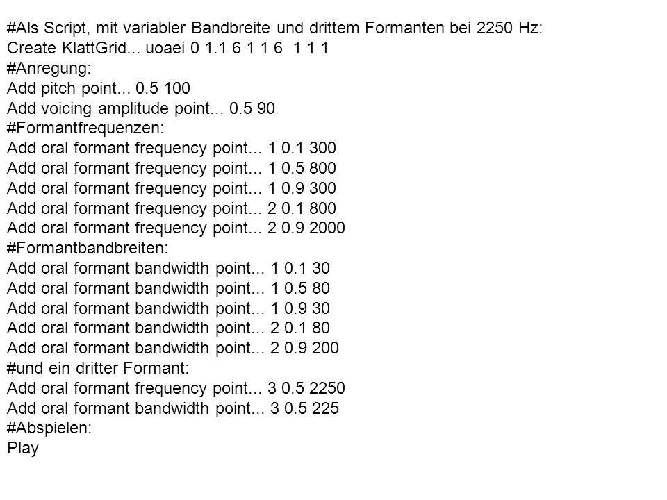 #Als Script, mit variabler Bandbreite und drittem Formanten bei 2250 Hz: Create KlattGrid... uoaei 0 1.1 6 1 1 6 1 1 1 #Anregung: Add pitch point... 0