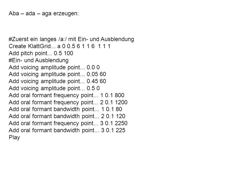 Aba – ada – aga erzeugen: #Zuerst ein langes /a:/ mit Ein- und Ausblendung Create KlattGrid... a 0 0.5 6 1 1 6 1 1 1 Add pitch point... 0.5 100 #Ein-