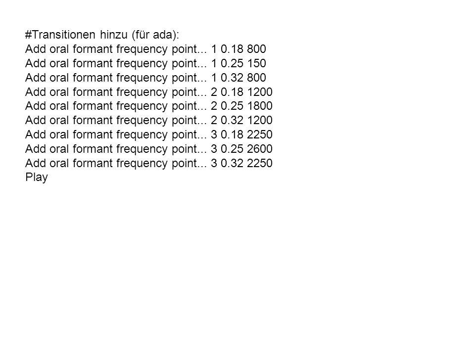 #Transitionen hinzu (für ada): Add oral formant frequency point... 1 0.18 800 Add oral formant frequency point... 1 0.25 150 Add oral formant frequenc