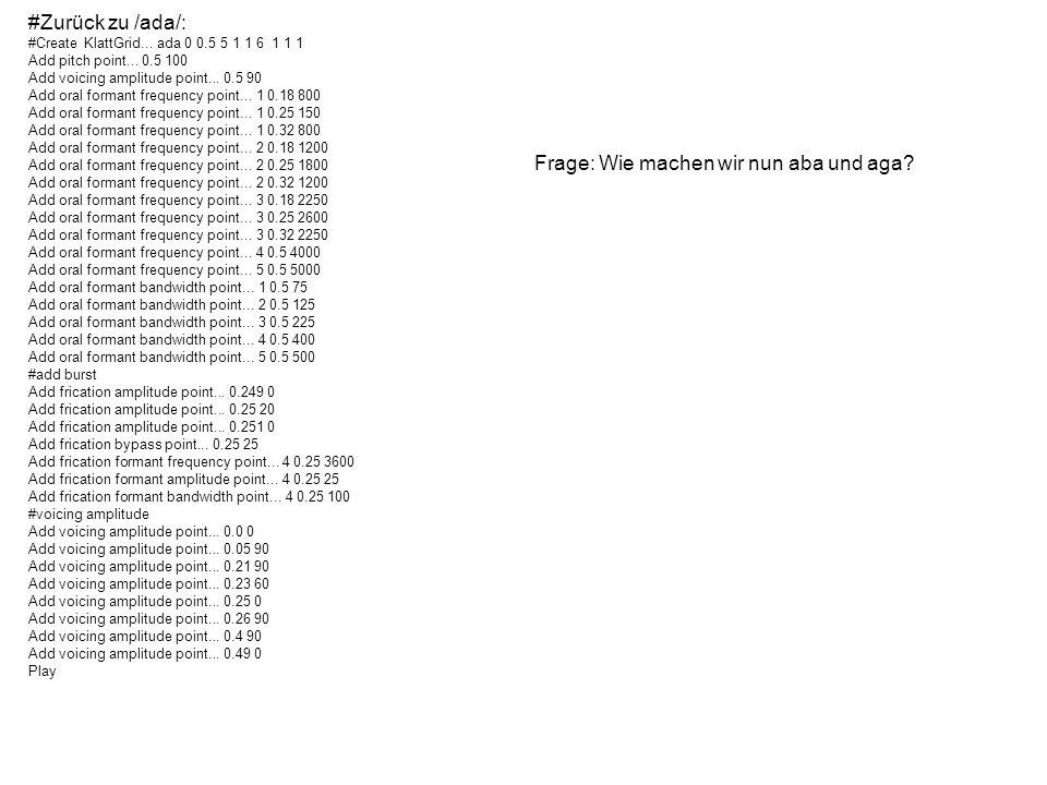 #Zurück zu /ada/: #Create KlattGrid... ada 0 0.5 5 1 1 6 1 1 1 Add pitch point... 0.5 100 Add voicing amplitude point... 0.5 90 Add oral formant frequ