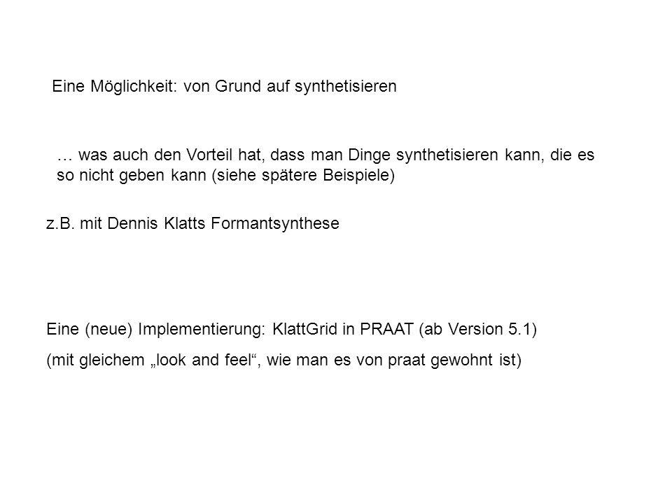 Eine Möglichkeit: von Grund auf synthetisieren z.B. mit Dennis Klatts Formantsynthese Eine (neue) Implementierung: KlattGrid in PRAAT (ab Version 5.1)
