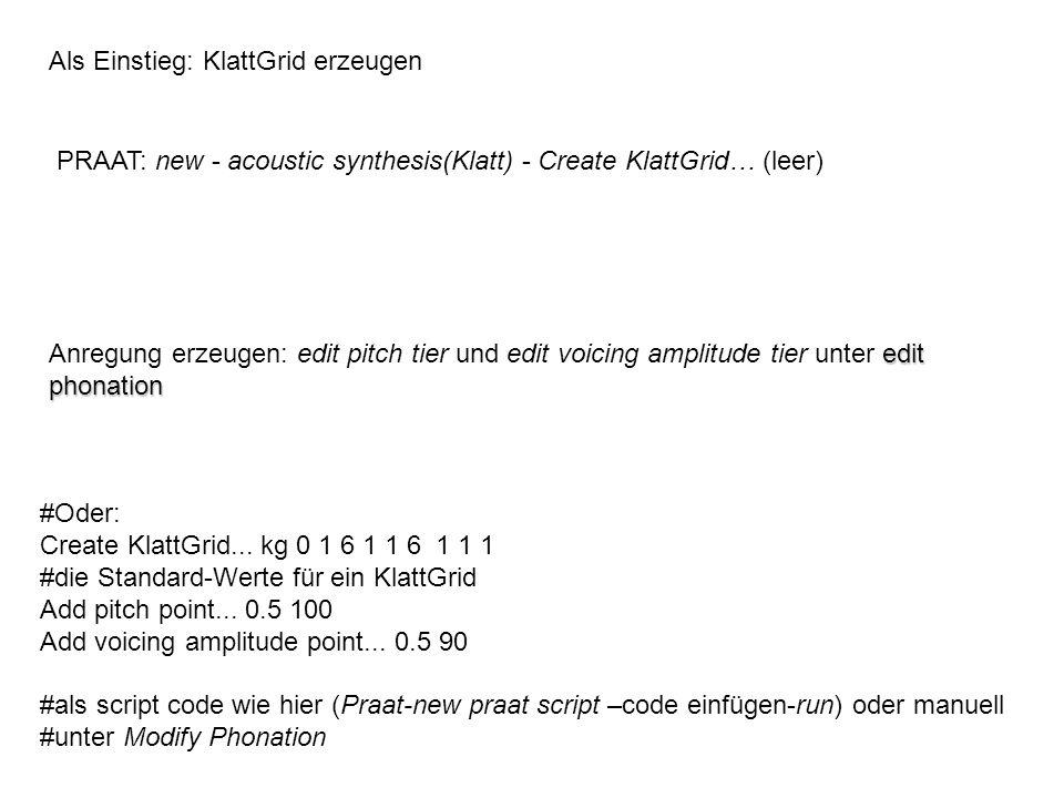 Als Einstieg: KlattGrid erzeugen PRAAT: new - acoustic synthesis(Klatt) - Create KlattGrid… (leer) edit phonation Anregung erzeugen: edit pitch tier u
