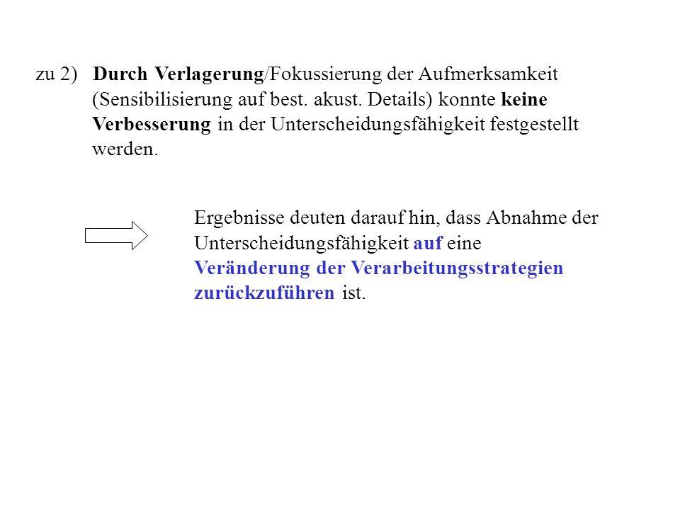 zu 2) Durch Verlagerung/Fokussierung der Aufmerksamkeit (Sensibilisierung auf best. akust. Details) konnte keine Verbesserung in der Unterscheidungsfä
