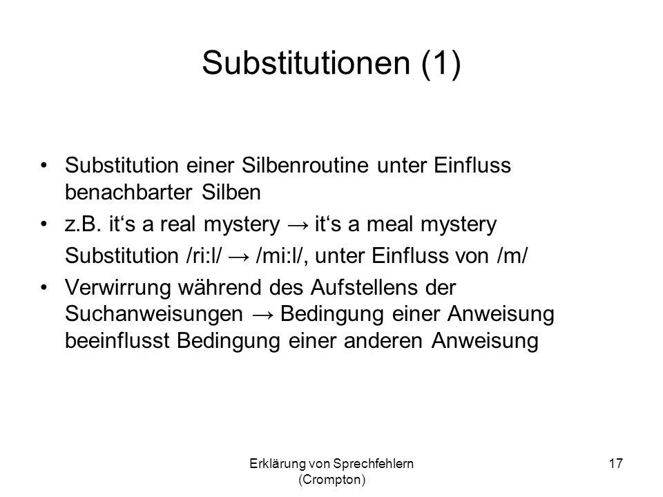 Erklärung von Sprechfehlern (Crompton) 17 Substitutionen (1) Substitution einer Silbenroutine unter Einfluss benachbarter Silben z.B. its a real myste