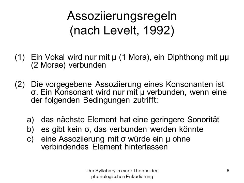 6 Assoziierungsregeln (nach Levelt, 1992) (1)Ein Vokal wird nur mit μ (1 Mora), ein Diphthong mit μμ (2 Morae) verbunden (2)Die vorgegebene Assoziieru