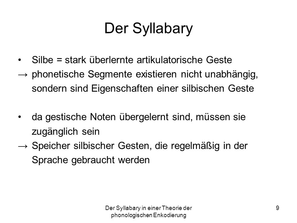 Der Syllabary in einer Theorie der phonologischen Enkodierung 9 Der Syllabary Silbe = stark überlernte artikulatorische Geste phonetische Segmente exi