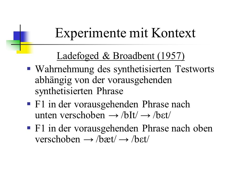 Experimente mit Kontext Ladefoged & Broadbent (1957) Wahrnehmung des synthetisierten Testworts abhängig von der vorausgehenden synthetisierten Phrase F1 in der vorausgehenden Phrase nach unten verschoben /bIt/ /bεt/ F1 in der vorausgehenden Phrase nach oben verschoben /bæt/ /bεt/