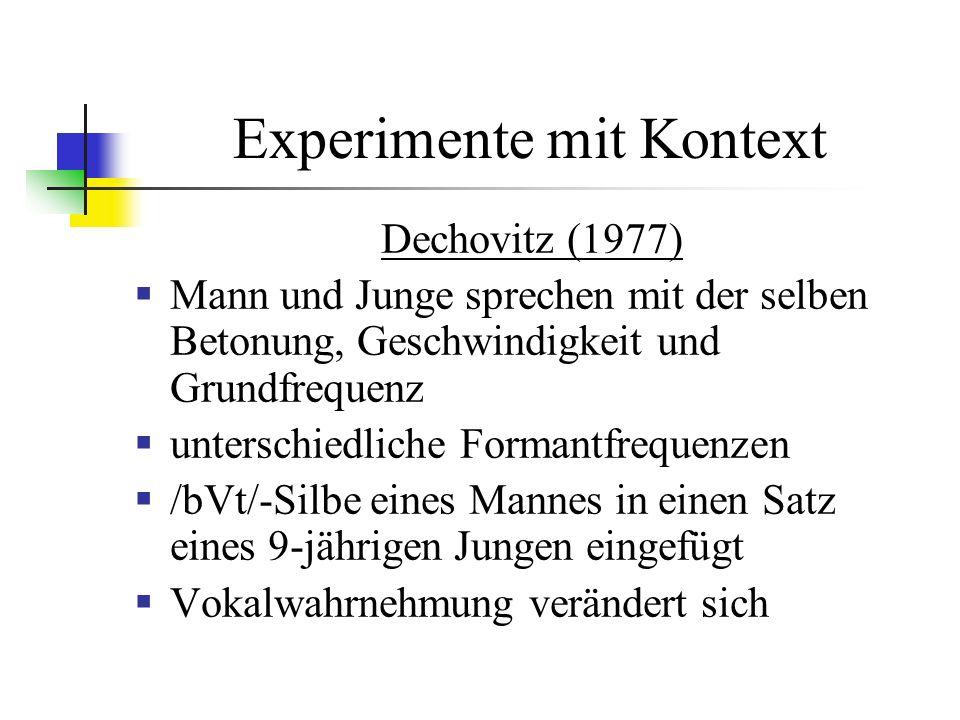 Experimente mit Kontext Dechovitz (1977) Mann und Junge sprechen mit der selben Betonung, Geschwindigkeit und Grundfrequenz unterschiedliche Formantfrequenzen /bVt/-Silbe eines Mannes in einen Satz eines 9-jährigen Jungen eingefügt Vokalwahrnehmung verändert sich