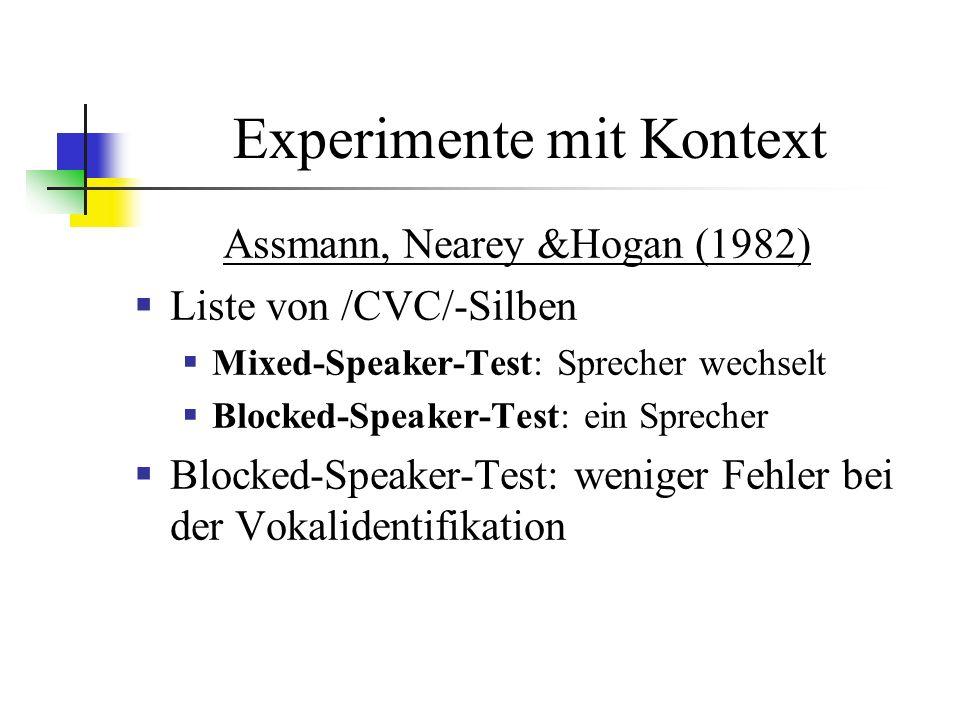 Experimente mit Kontext Assmann, Nearey &Hogan (1982) Liste von /CVC/-Silben Mixed-Speaker-Test: Sprecher wechselt Blocked-Speaker-Test: ein Sprecher Blocked-Speaker-Test: weniger Fehler bei der Vokalidentifikation
