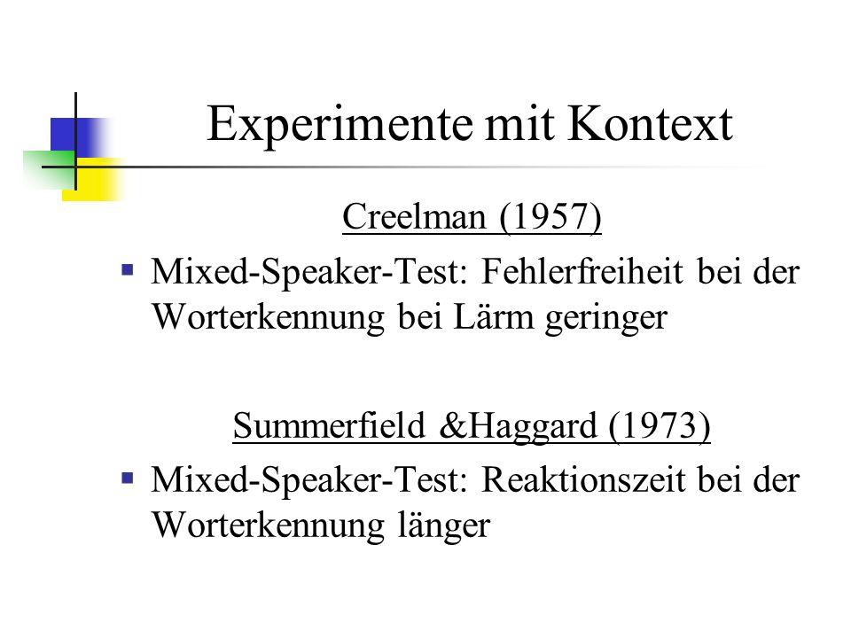 Experimente mit Kontext Creelman (1957) Mixed-Speaker-Test: Fehlerfreiheit bei der Worterkennung bei Lärm geringer Summerfield &Haggard (1973) Mixed-Speaker-Test: Reaktionszeit bei der Worterkennung länger