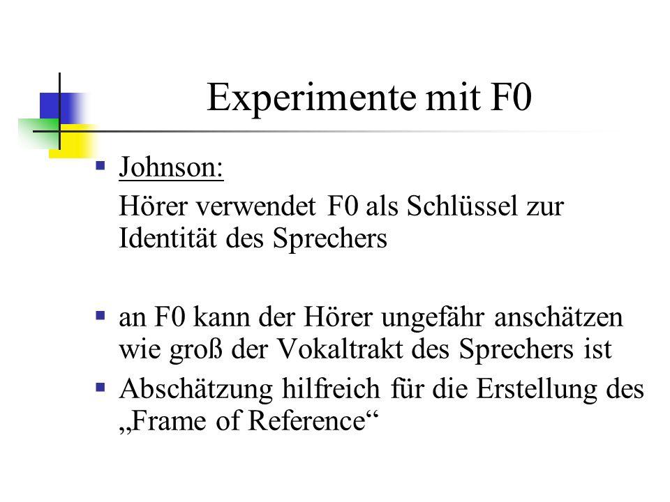 Experimente mit F0 Johnson: Hörer verwendet F0 als Schlüssel zur Identität des Sprechers an F0 kann der Hörer ungefähr anschätzen wie groß der Vokaltrakt des Sprechers ist Abschätzung hilfreich für die Erstellung des Frame of Reference