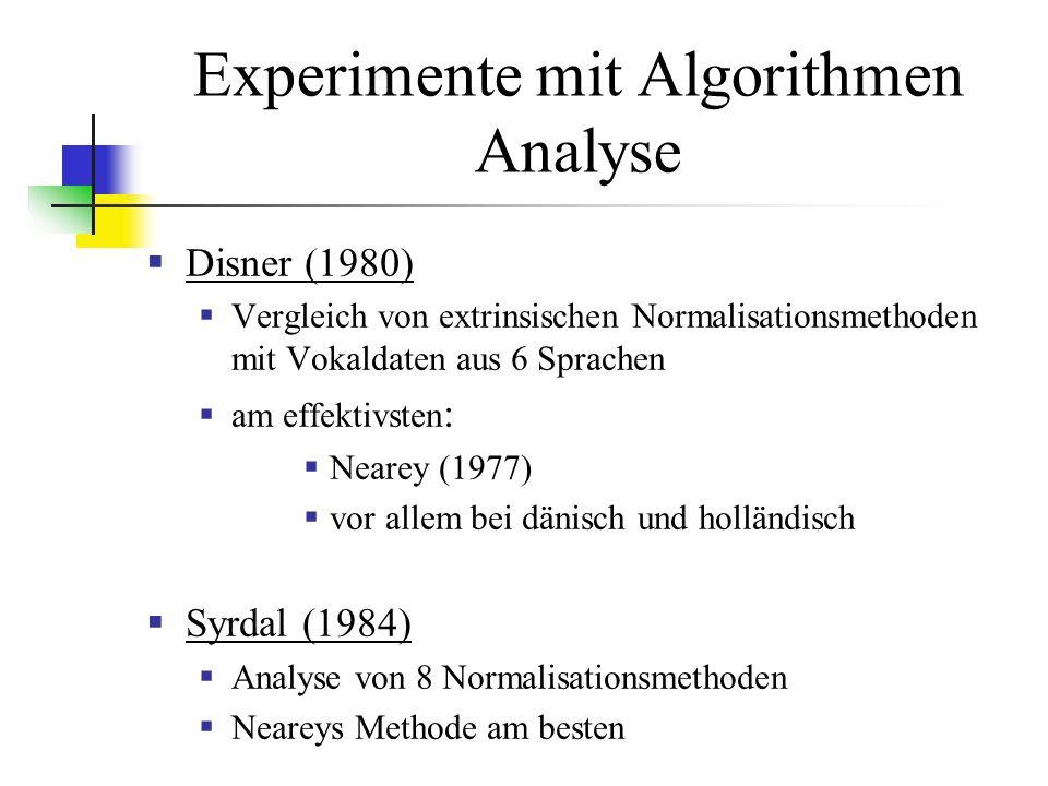 Experimente mit Algorithmen Analyse Disner (1980) Vergleich von extrinsischen Normalisationsmethoden mit Vokaldaten aus 6 Sprachen am effektivsten : Nearey (1977) vor allem bei dänisch und holländisch Syrdal (1984) Analyse von 8 Normalisationsmethoden Neareys Methode am besten
