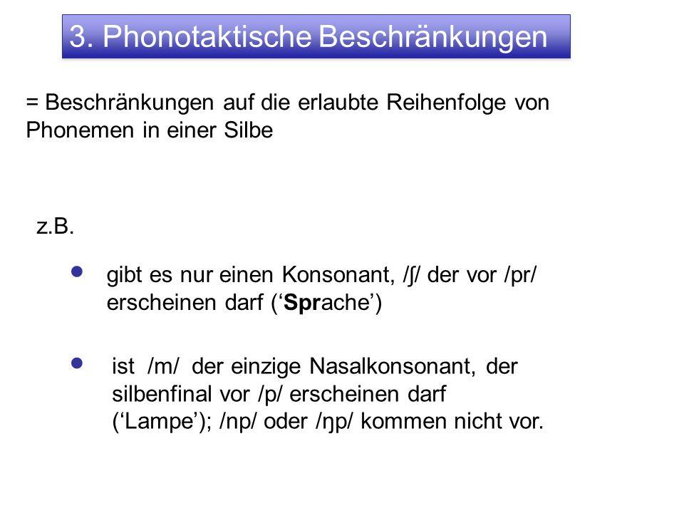 3. Phonotaktische Beschränkungen = Beschränkungen auf die erlaubte Reihenfolge von Phonemen in einer Silbe z.B. ist /m/ der einzige Nasalkonsonant, de