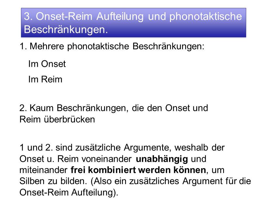 3. Onset-Reim Aufteilung und phonotaktische Beschränkungen. 1. Mehrere phonotaktische Beschränkungen: Im Onset Im Reim 2. Kaum Beschränkungen, die den