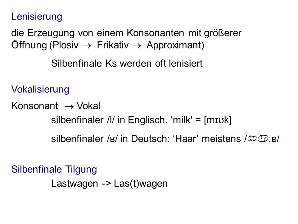 Lenisierung Vokalisierung Silbenfinale Tilgung Lastwagen -> Las(t)wagen Silbenfinale Ks werden oft lenisiert die Erzeugung von einem Konsonanten mit g