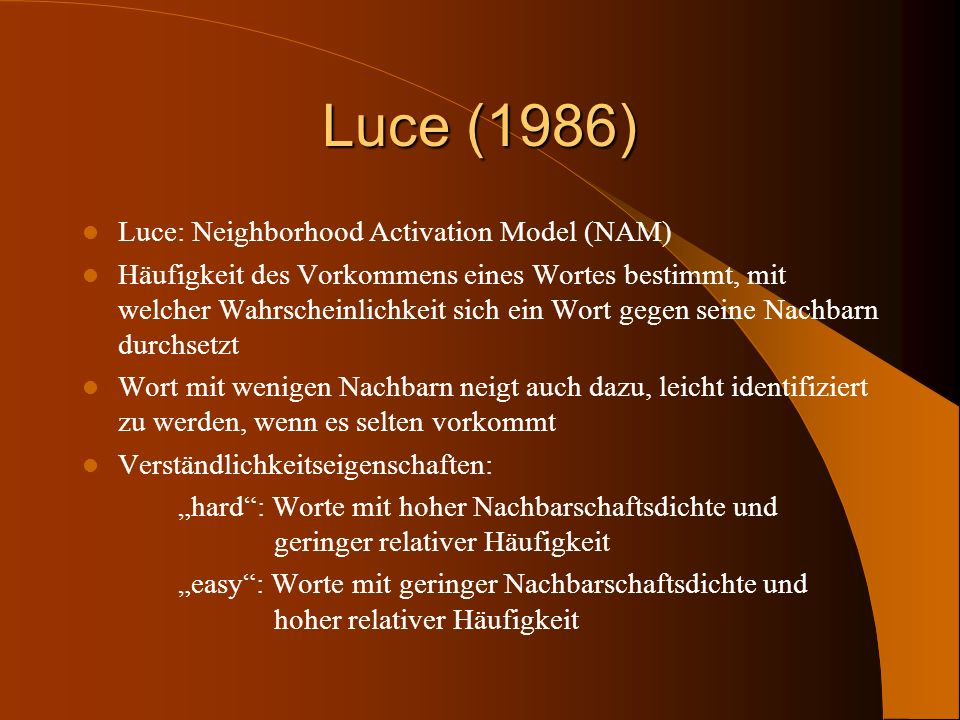Luce (1986) Luce: Neighborhood Activation Model (NAM) Häufigkeit des Vorkommens eines Wortes bestimmt, mit welcher Wahrscheinlichkeit sich ein Wort ge