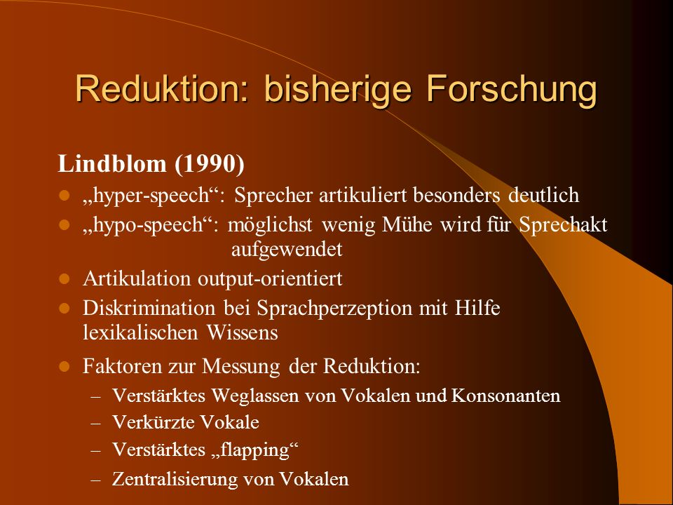 Reduktion: bisherige Forschung Lindblom (1990) hyper-speech: Sprecher artikuliert besonders deutlich hypo-speech: möglichst wenig Mühe wird für Sprech