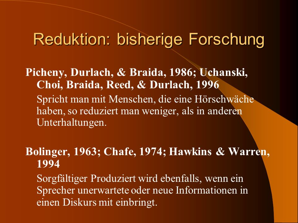 Reduktion: bisherige Forschung Picheny, Durlach, & Braida, 1986; Uchanski, Choi, Braida, Reed, & Durlach, 1996 Spricht man mit Menschen, die eine Hörs