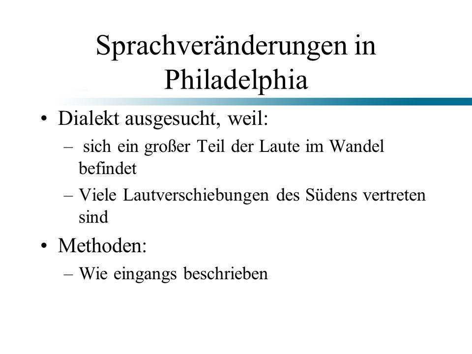 Sprachveränderungen in Philadelphia Dialekt ausgesucht, weil: – sich ein großer Teil der Laute im Wandel befindet –Viele Lautverschiebungen des Südens