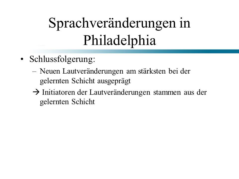Sprachveränderungen in Philadelphia Schlussfolgerung: –Neuen Lautveränderungen am stärksten bei der gelernten Schicht ausgeprägt Initiatoren der Lautv