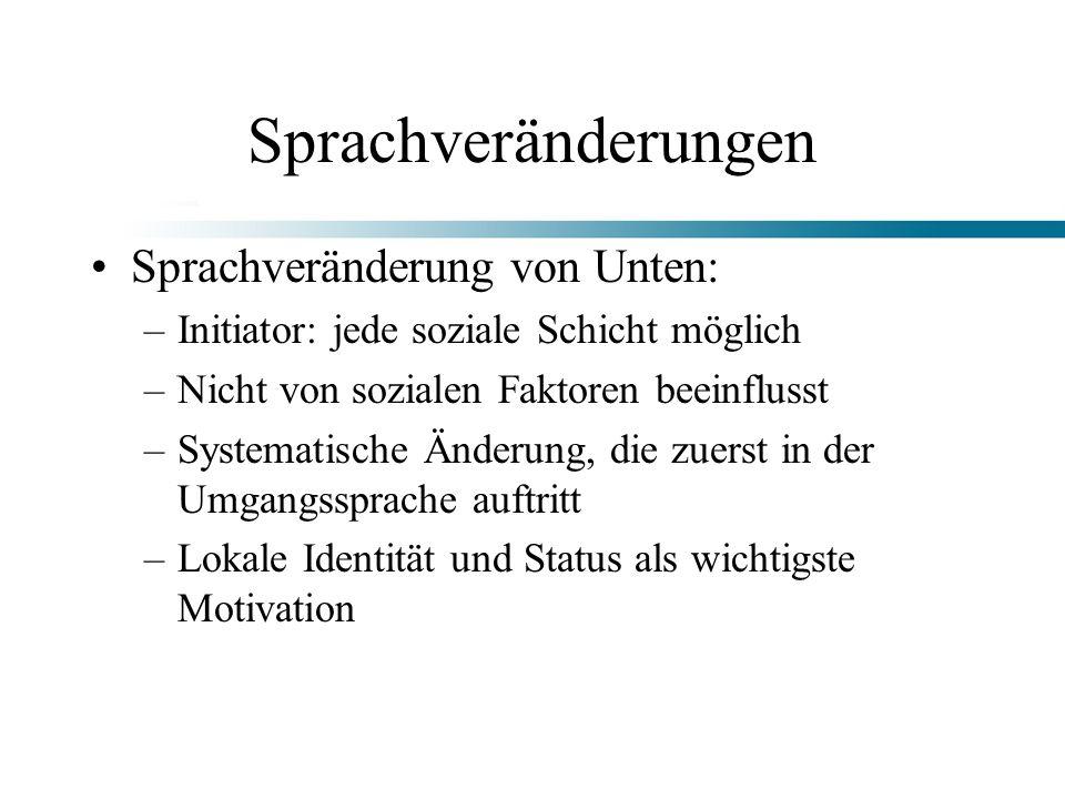 Sprachveränderungen Sprachveränderung von Unten: –Initiator: jede soziale Schicht möglich –Nicht von sozialen Faktoren beeinflusst –Systematische Ände