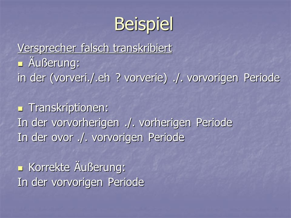 Beispiel Versprecher falsch transkribiert Äußerung: Äußerung: in der (vorveri./.eh ? vorverie)./. vorvorigen Periode Transkriptionen: Transkriptionen: