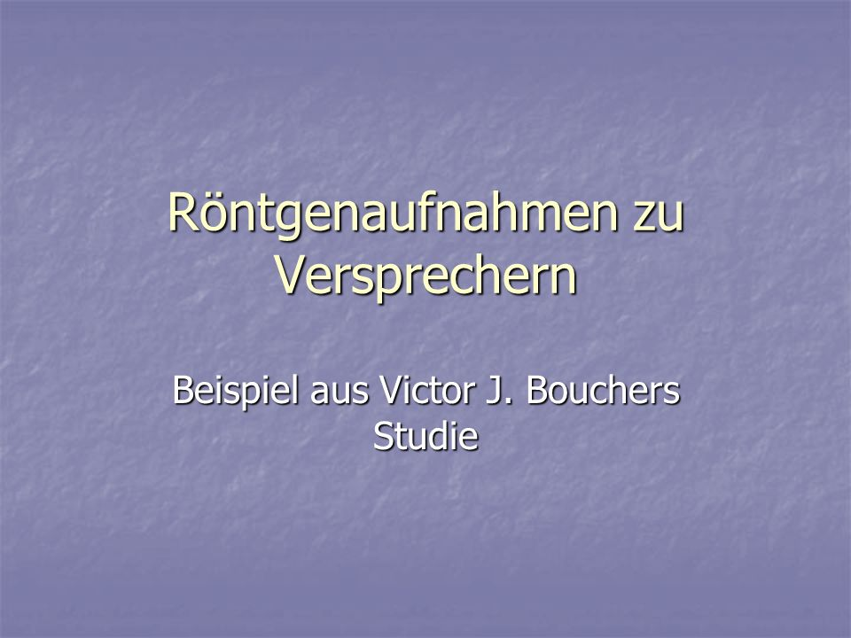 Röntgenaufnahmen zu Versprechern Beispiel aus Victor J. Bouchers Studie
