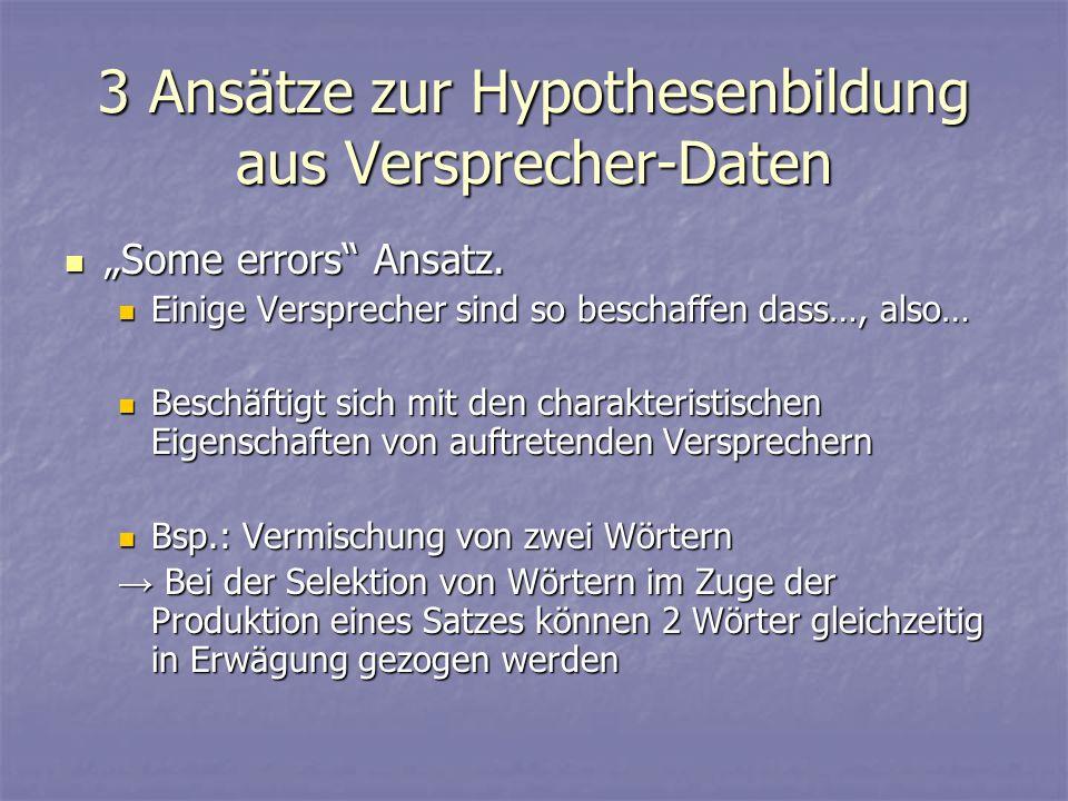 3 Ansätze zur Hypothesenbildung aus Versprecher-Daten Some errors Ansatz. Some errors Ansatz. Einige Versprecher sind so beschaffen dass…, also… Einig