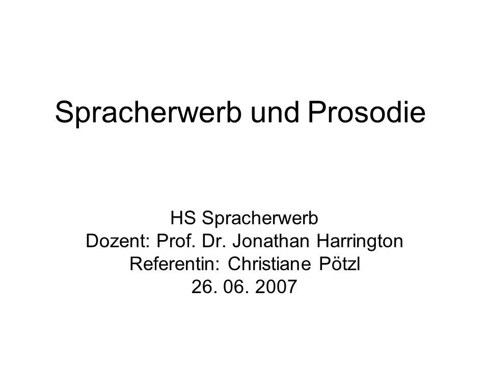 Spracherwerb und Prosodie HS Spracherwerb Dozent: Prof. Dr. Jonathan Harrington Referentin: Christiane Pötzl 26. 06. 2007