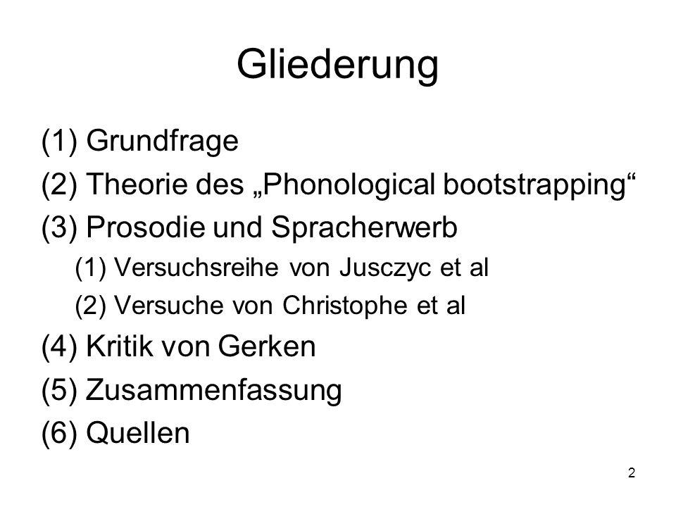 2 Gliederung (1)Grundfrage (2)Theorie des Phonological bootstrapping (3)Prosodie und Spracherwerb (1)Versuchsreihe von Jusczyc et al (2)Versuche von C