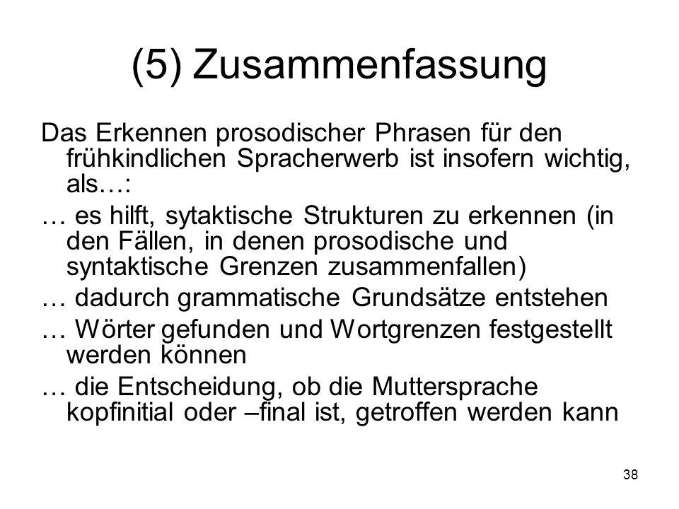 38 (5) Zusammenfassung Das Erkennen prosodischer Phrasen für den frühkindlichen Spracherwerb ist insofern wichtig, als…: … es hilft, sytaktische Struk