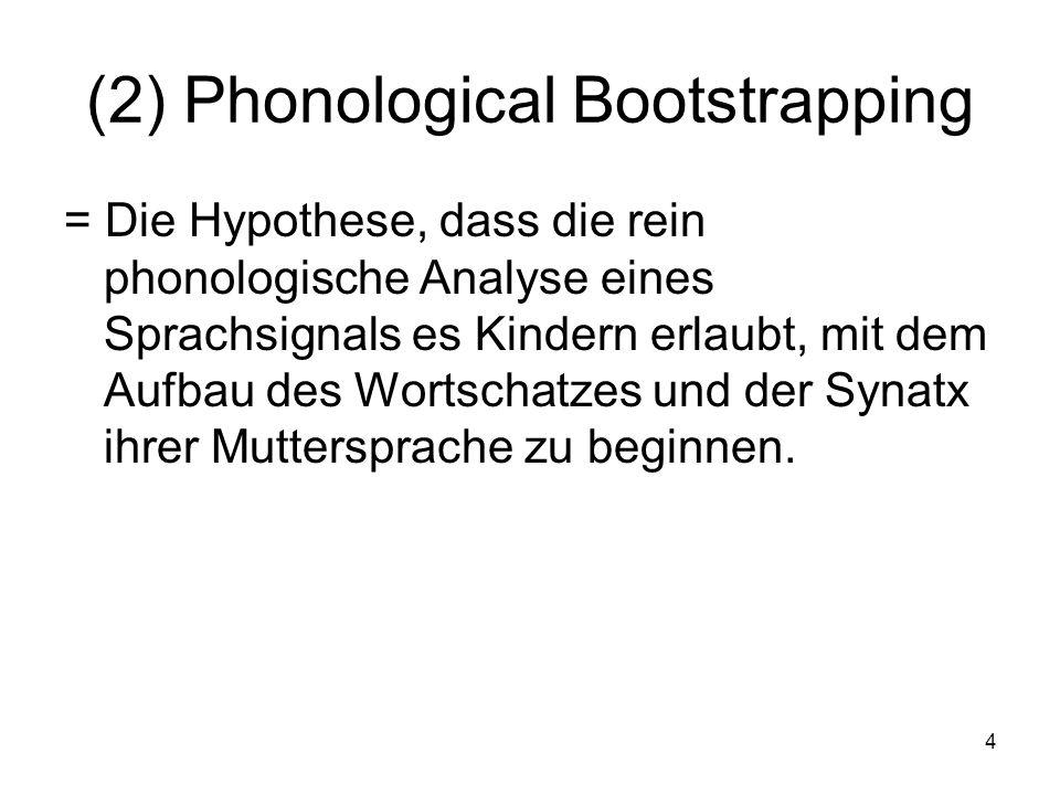 4 (2) Phonological Bootstrapping = Die Hypothese, dass die rein phonologische Analyse eines Sprachsignals es Kindern erlaubt, mit dem Aufbau des Worts
