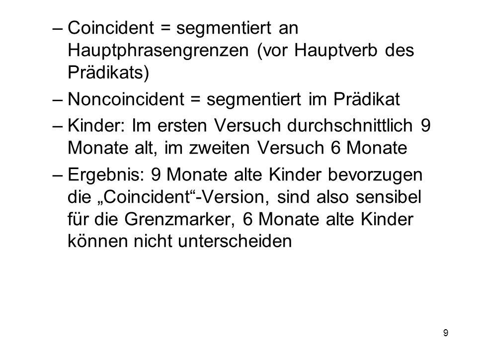 9 –Coincident = segmentiert an Hauptphrasengrenzen (vor Hauptverb des Prädikats) –Noncoincident = segmentiert im Prädikat –Kinder: Im ersten Versuch d