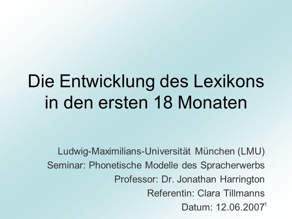 1 Die Entwicklung des Lexikons in den ersten 18 Monaten Ludwig-Maximilians-Universität München (LMU) Seminar: Phonetische Modelle des Spracherwerbs Pr