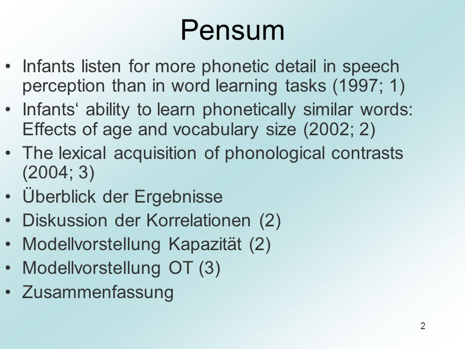 2 Pensum Infants listen for more phonetic detail in speech perception than in word learning tasks (1997; 1) Infants ability to learn phonetically similar words: Effects of age and vocabulary size (2002; 2) The lexical acquisition of phonological contrasts (2004; 3) Überblick der Ergebnisse Diskussion der Korrelationen (2) Modellvorstellung Kapazität (2) Modellvorstellung OT (3) Zusammenfassung