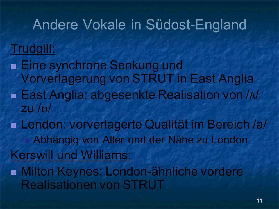 11 Andere Vokale in Südost-England Trudgill: Eine synchrone Senkung und Vorverlagerung von STRUT in East Anglia East Anglia: abgesenkte Realisation vo