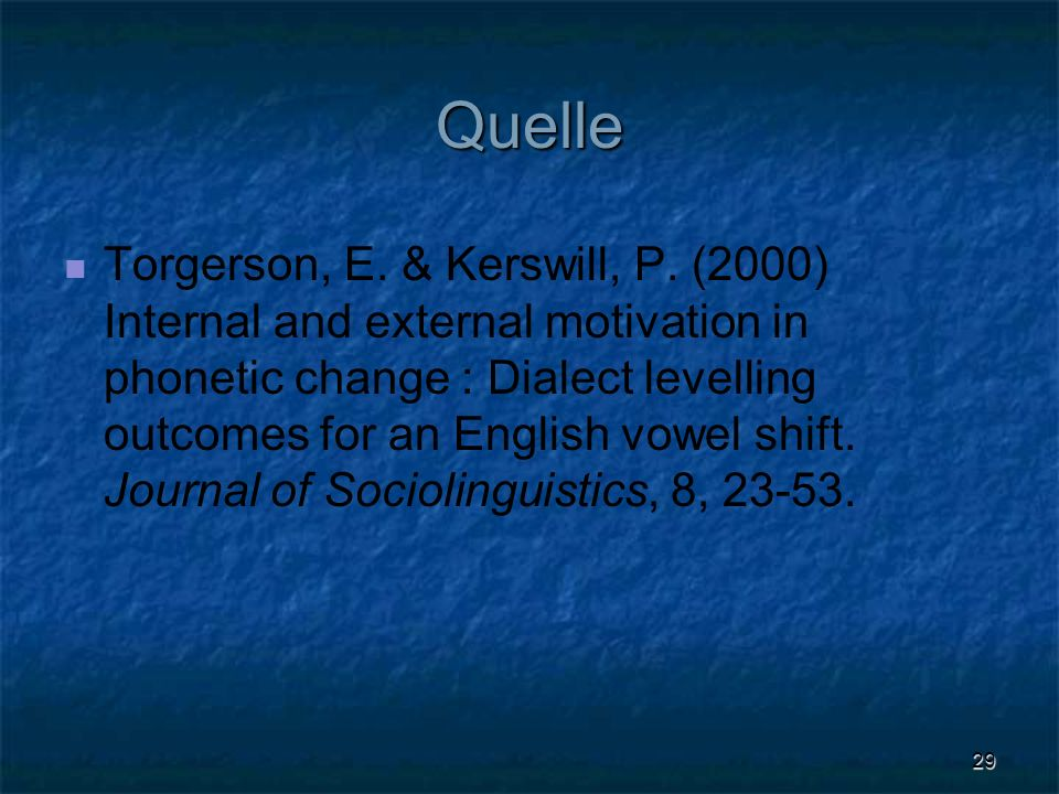29 Quelle Torgerson, E. & Kerswill, P. (2000) Internal and external motivation in phonetic change : Dialect levelling outcomes for an English vowel sh