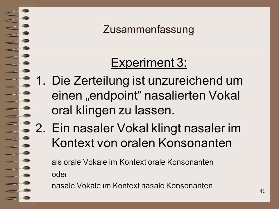 40 Zusammenfassung Experiment 2: Klarer Beweis dafür, dass nasalierte Vokale neben Nasalen eine bessere Anpassung haben als ein mehr nasalierten Vokal neben einem oralen Konsonanten /a/ neben /mə/ < nasal als neben /bə/