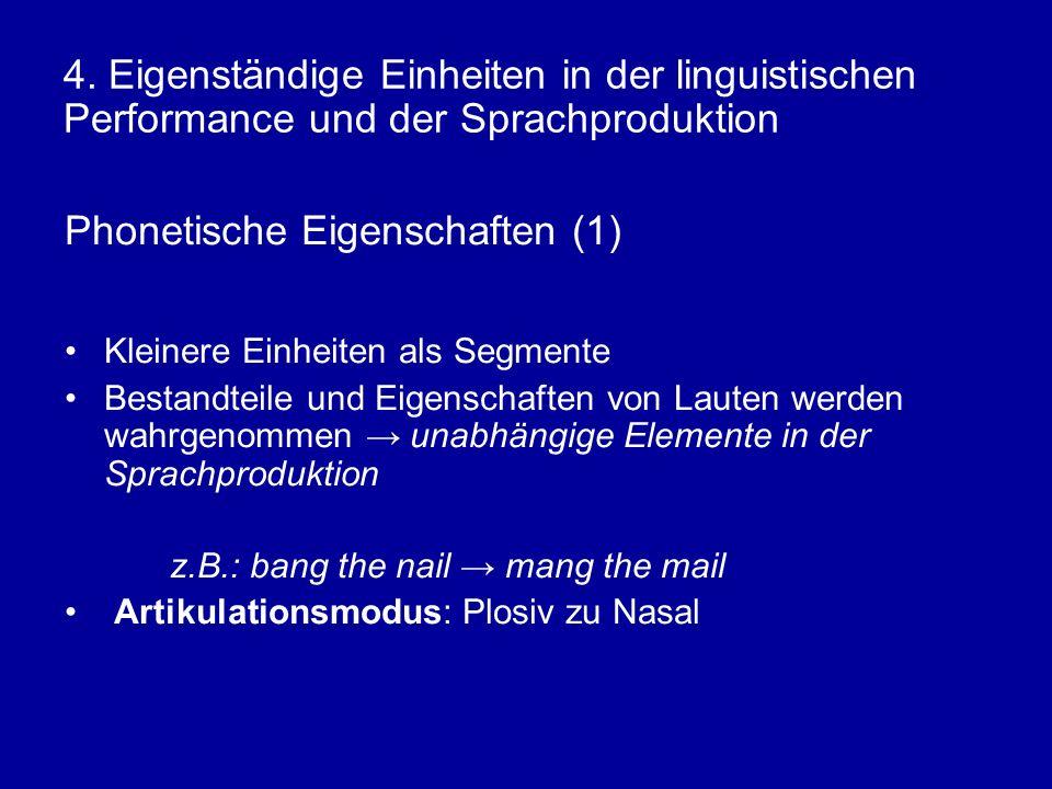 4. Eigenständige Einheiten in der linguistischen Performance und der Sprachproduktion Phonetische Eigenschaften (1) Kleinere Einheiten als Segmente Be