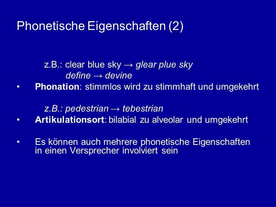 Phonetische Eigenschaften (2) z.B.: clear blue sky glear plue sky define devine Phonation: stimmlos wird zu stimmhaft und umgekehrt z.B.: pedestrian tebestrian Artikulationsort: bilabial zu alveolar und umgekehrt Es können auch mehrere phonetische Eigenschaften in einen Versprecher involviert sein