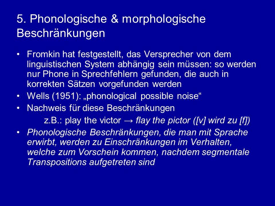 5. Phonologische & morphologische Beschränkungen Fromkin hat festgestellt, das Versprecher von dem linguistischen System abhängig sein müssen: so werd