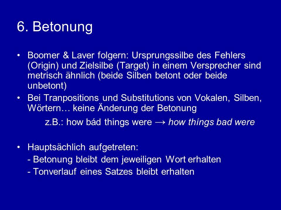 6. Betonung Boomer & Laver folgern: Ursprungssilbe des Fehlers (Origin) und Zielsilbe (Target) in einem Versprecher sind metrisch ähnlich (beide Silbe