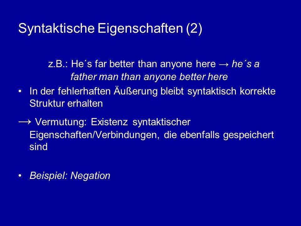 Syntaktische Eigenschaften (2) z.B.: He´s far better than anyone here he´s a father man than anyone better here In der fehlerhaften Äußerung bleibt syntaktisch korrekte Struktur erhalten Vermutung: Existenz syntaktischer Eigenschaften/Verbindungen, die ebenfalls gespeichert sind Beispiel: Negation