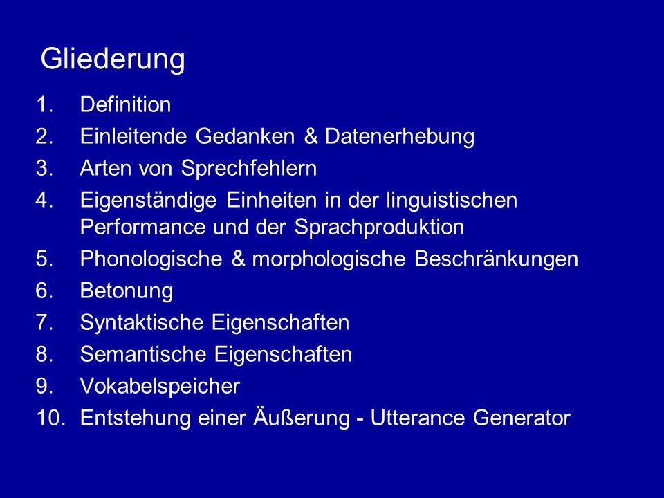 Gliederung 1.Definition 2.Einleitende Gedanken & Datenerhebung 3.Arten von Sprechfehlern 4.Eigenständige Einheiten in der linguistischen Performance und der Sprachproduktion 5.Phonologische & morphologische Beschränkungen 6.Betonung 7.Syntaktische Eigenschaften 8.Semantische Eigenschaften 9.Vokabelspeicher 10.Entstehung einer Äußerung - Utterance Generator