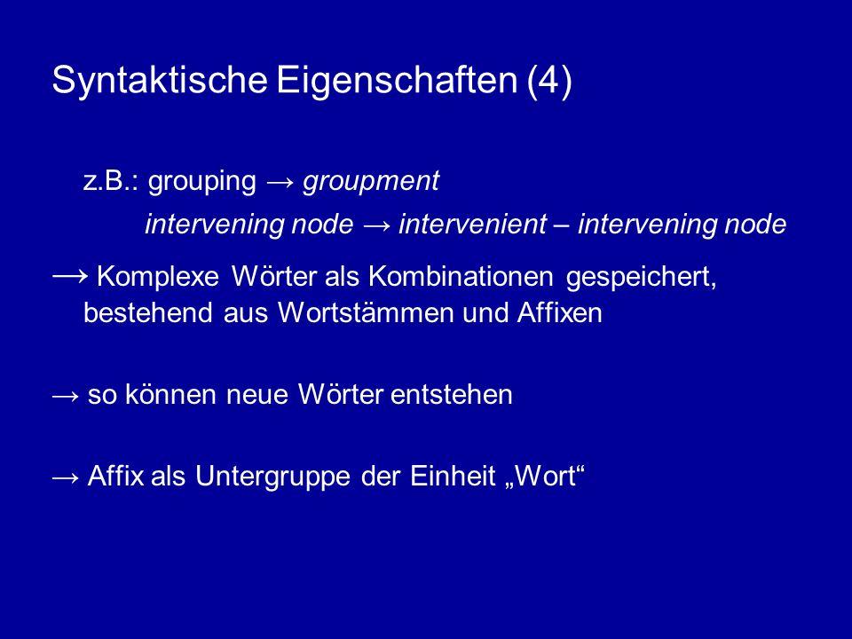 Syntaktische Eigenschaften (4) z.B.: grouping groupment intervening node intervenient – intervening node Komplexe Wörter als Kombinationen gespeichert, bestehend aus Wortstämmen und Affixen so können neue Wörter entstehen Affix als Untergruppe der Einheit Wort