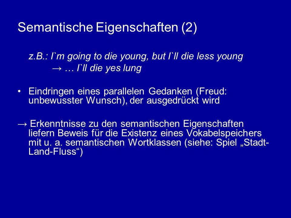 Semantische Eigenschaften (2) z.B.: I`m going to die young, but I`ll die less young … I`ll die yes lung Eindringen eines parallelen Gedanken (Freud: unbewusster Wunsch), der ausgedrückt wird Erkenntnisse zu den semantischen Eigenschaften liefern Beweis für die Existenz eines Vokabelspeichers mit u.