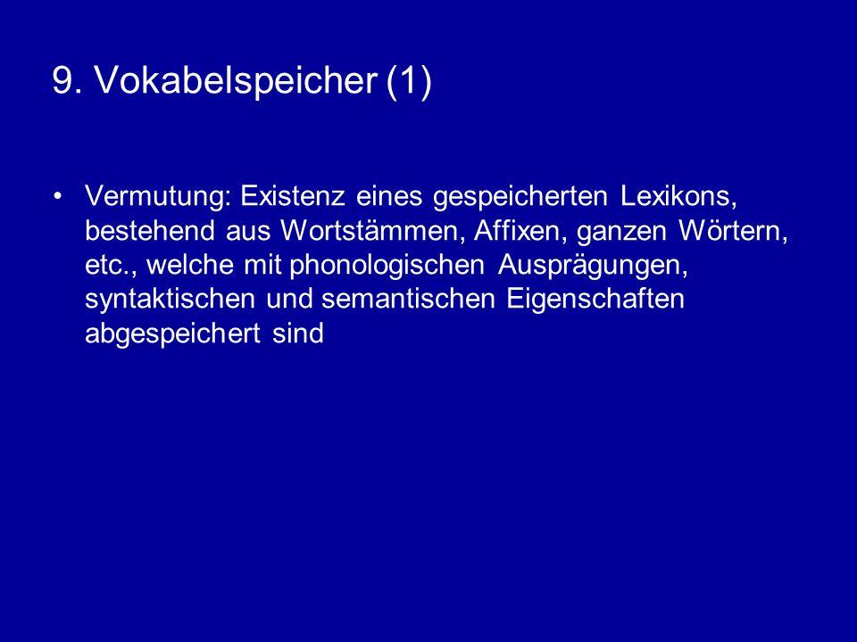 9. Vokabelspeicher (1) Vermutung: Existenz eines gespeicherten Lexikons, bestehend aus Wortstämmen, Affixen, ganzen Wörtern, etc., welche mit phonolog