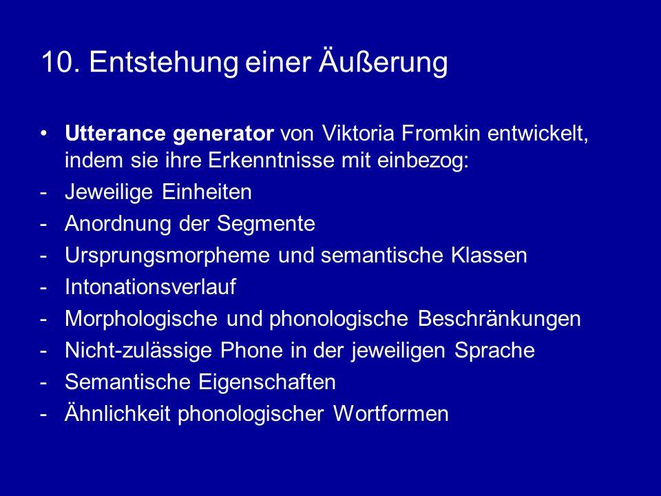 10. Entstehung einer Äußerung Utterance generator von Viktoria Fromkin entwickelt, indem sie ihre Erkenntnisse mit einbezog: -Jeweilige Einheiten -Ano